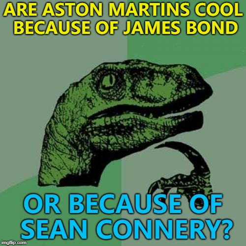 Roger Moore had a Lotus and they don't have the same allure... :) | ARE ASTON MARTINS COOL BECAUSE OF JAMES BOND OR BECAUSE OF SEAN CONNERY? | image tagged in memes,philosoraptor,james bond,sean connery,movies,aston martin | made w/ Imgflip meme maker