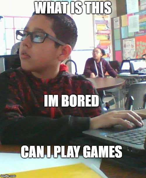 WHAT IS THIS IM BORED CAN I PLAY GAMES | image tagged in at school | made w/ Imgflip meme maker