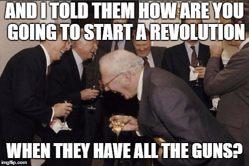 Laughing Men In Suits Meme | AND I TOLD THEM HOW ARE YOU GOING TO START A REVOLUTION WHEN THEY HAVE ALL THE GUNS? | image tagged in memes,laughing men in suits | made w/ Imgflip meme maker