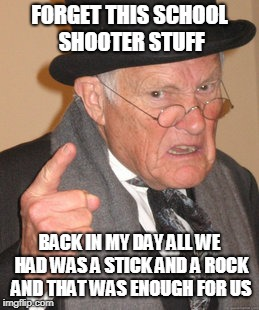 Back In My Day Meme | FORGET THIS SCHOOL SHOOTER STUFF BACK IN MY DAY ALL WE HAD WAS A STICK AND A ROCK AND THAT WAS ENOUGH FOR US | image tagged in memes,back in my day | made w/ Imgflip meme maker