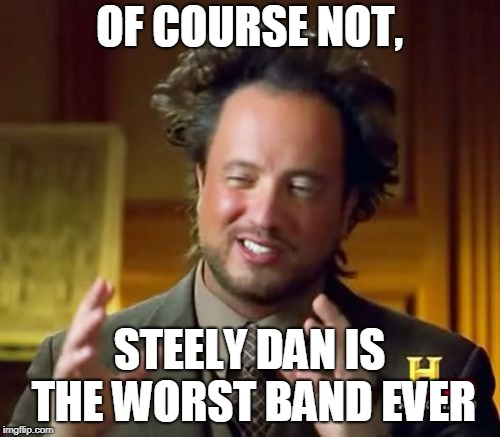 Ancient Aliens Meme | OF COURSE NOT, STEELY DAN IS THE WORST BAND EVER | image tagged in memes,ancient aliens | made w/ Imgflip meme maker