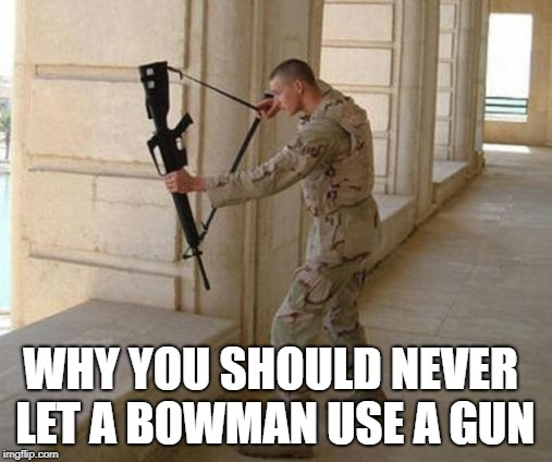 Unconventional Soldier | WHY YOU SHOULD NEVER LET A BOWMAN USE A GUN | image tagged in unconventional soldier | made w/ Imgflip meme maker