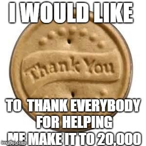 thank you cookie | I WOULD LIKE TO  THANK EVERYBODY FOR HELPING ME MAKE IT TO 20,000 | image tagged in thank you cookie | made w/ Imgflip meme maker