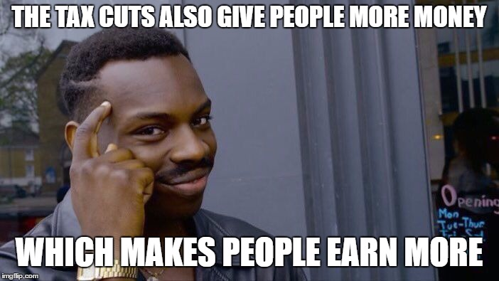 Roll Safe Think About It Meme | THE TAX CUTS ALSO GIVE PEOPLE MORE MONEY WHICH MAKES PEOPLE EARN MORE | image tagged in memes,roll safe think about it | made w/ Imgflip meme maker