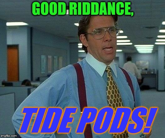 That Would Be Great Meme | GOOD RIDDANCE, TIDE PODS! | image tagged in memes,that would be great | made w/ Imgflip meme maker