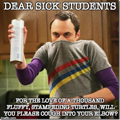 Big Bang Theory | DEAR SICK STUDENTS FOR THE LOVE OF A THOUSAND FLUFFY, STAMPEDING TURTLES, WILL YOU PLEASE COUGH INTO YOUR ELBOW? | image tagged in big bang theory | made w/ Imgflip meme maker