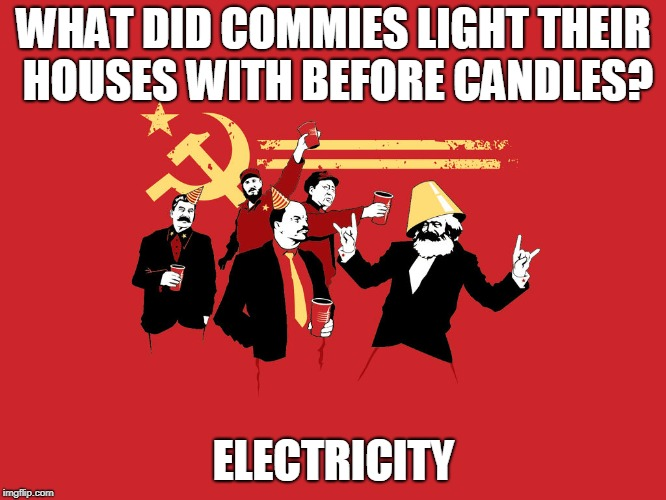 progressive movement defined | WHAT DID COMMIES LIGHT THEIR HOUSES WITH BEFORE CANDLES? ELECTRICITY | image tagged in communism and capitalism,political humor,dad jokes | made w/ Imgflip meme maker