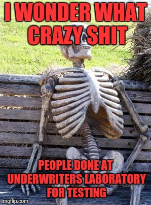 Waiting Skeleton Meme | I WONDER WHAT CRAZY SHIT PEOPLE DONE AT UNDERWRITERS LABORATORY FOR TESTING | image tagged in memes,waiting skeleton | made w/ Imgflip meme maker