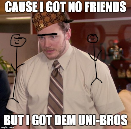 Afraid To Ask Andy Meme | CAUSE I GOT NO FRIENDS BUT I GOT DEM UNI-BROS | image tagged in memes,afraid to ask andy,scumbag | made w/ Imgflip meme maker