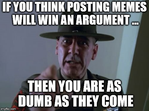 Sergeant Hartmann | IF YOU THINK POSTING MEMES WILL WIN AN ARGUMENT ... THEN YOU ARE AS DUMB AS THEY COME | image tagged in memes,sergeant hartmann | made w/ Imgflip meme maker