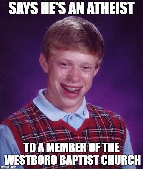 Bad Luck Brian | SAYS HE'S AN ATHEIST TO A MEMBER OF THE WESTBORO BAPTIST CHURCH | image tagged in memes,bad luck brian,doctordoomsday180,westboro baptist church,atheist,funny | made w/ Imgflip meme maker
