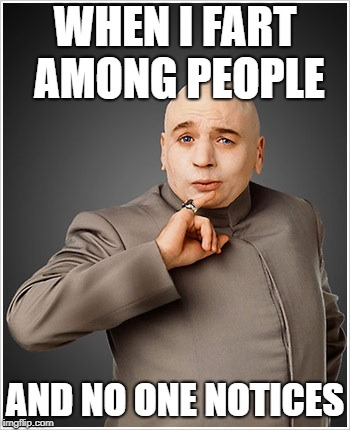 Dr Evil | WHEN I FART AMONG PEOPLE AND NO ONE NOTICES | image tagged in memes,dr evil | made w/ Imgflip meme maker