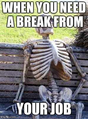 Waiting Skeleton Meme | WHEN YOU NEED A BREAK FROM YOUR JOB | image tagged in memes,waiting skeleton | made w/ Imgflip meme maker