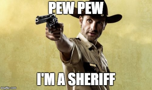 Rick Grimes | PEW PEW I'M A SHERIFF | image tagged in memes,rick grimes | made w/ Imgflip meme maker