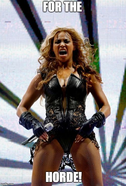 Beyonce Superbowl Yell | FOR THE HORDE! | image tagged in memes,beyonce superbowl yell | made w/ Imgflip meme maker