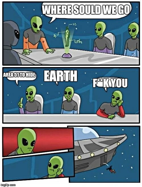 Alien Meeting Suggestion Meme | WHERE SOULD WE GO AREA 51 TO HIDE EARTH F**K YOU | image tagged in memes,alien meeting suggestion | made w/ Imgflip meme maker