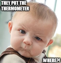 Skeptical Baby Meme | THEY PUT THE THERMOMETER WHERE?! | image tagged in memes,skeptical baby | made w/ Imgflip meme maker