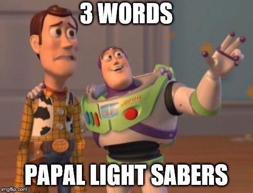 X, X Everywhere Meme | 3 WORDS PAPAL LIGHT SABERS | image tagged in memes,x,x everywhere,x x everywhere | made w/ Imgflip meme maker