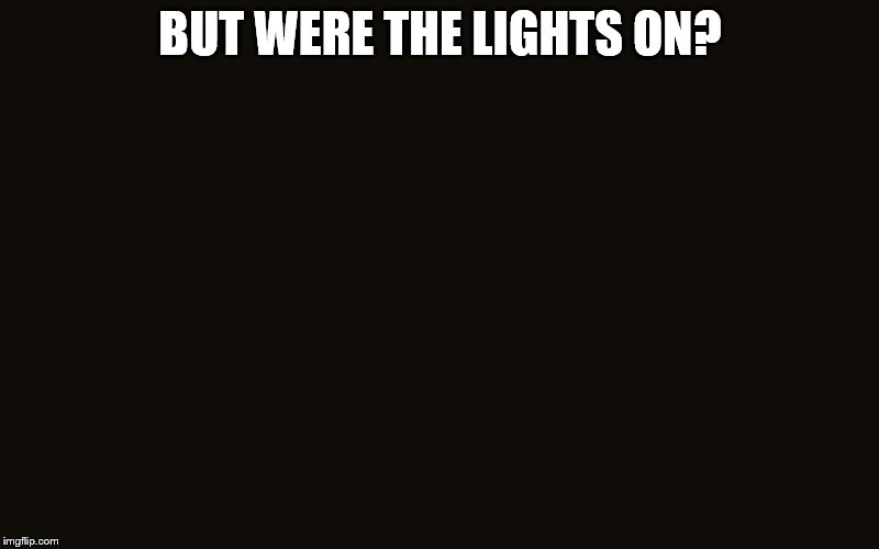 BUT WERE THE LIGHTS ON? | made w/ Imgflip meme maker