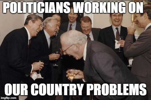 Laughing Men In Suits Meme | POLITICIANS WORKING ON OUR COUNTRY PROBLEMS | image tagged in memes,laughing men in suits | made w/ Imgflip meme maker