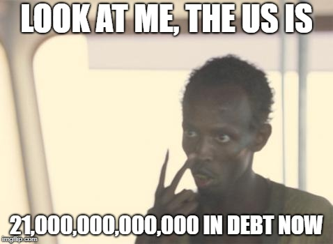 I'm The Captain Now Meme | LOOK AT ME, THE US IS 21,000,000,000,000 IN DEBT NOW | image tagged in memes,i'm the captain now | made w/ Imgflip meme maker