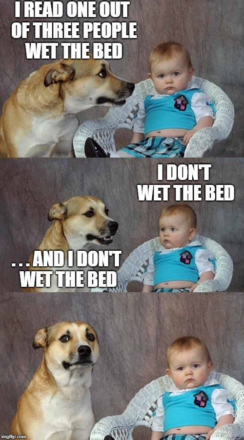Dad Joke Dog Meme | I READ ONE OUT OF THREE PEOPLE WET THE BED I DON'T WET THE BED . . . AND I DON'T WET THE BED | image tagged in memes,dad joke dog,funny,dog,baby | made w/ Imgflip meme maker