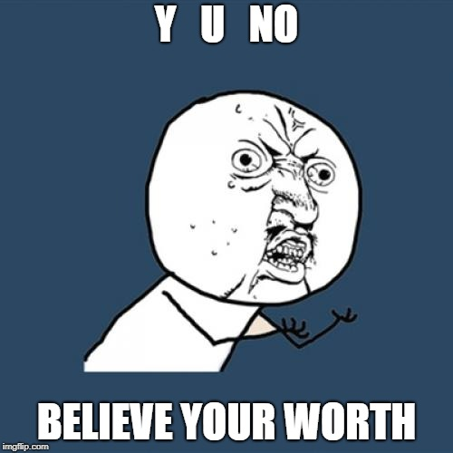 Y U No Meme | Y   U   NO BELIEVE YOUR WORTH | image tagged in memes,y u no | made w/ Imgflip meme maker