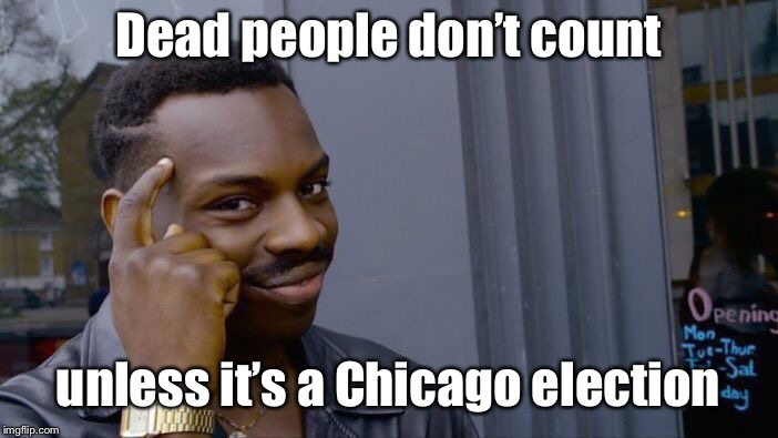 Roll Safe Think About It Meme | Dead people don't count unless it's a Chicago election | image tagged in memes,roll safe think about it | made w/ Imgflip meme maker