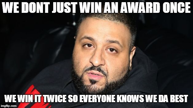 Dj Khaled Another One | WE DONT JUST WIN AN AWARD ONCE WE WIN IT TWICE SO EVERYONE KNOWS WE DA BEST | image tagged in dj khaled another one | made w/ Imgflip meme maker
