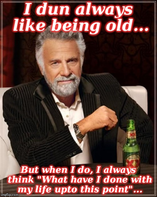 "The Most Interesting Man In The World Meme | I dun always like being old... But when I do, I always think ""What have I done with my life upto this point""... 
