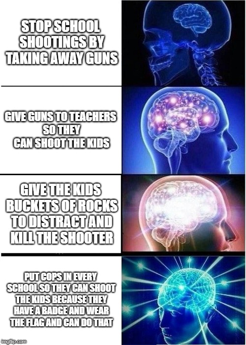 Expanding Brain Meme | STOP SCHOOL SHOOTINGS BY TAKING AWAY GUNS GIVE GUNS TO TEACHERS SO THEY CAN SHOOT THE KIDS GIVE THE KIDS BUCKETS OF ROCKS TO DISTRACT AND KI | image tagged in memes,expanding brain | made w/ Imgflip meme maker