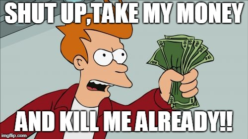 Shut Up And Take My Money Fry | SHUT UP,TAKE MY MONEY AND KILL ME ALREADY!! | image tagged in memes,shut up and take my money fry | made w/ Imgflip meme maker