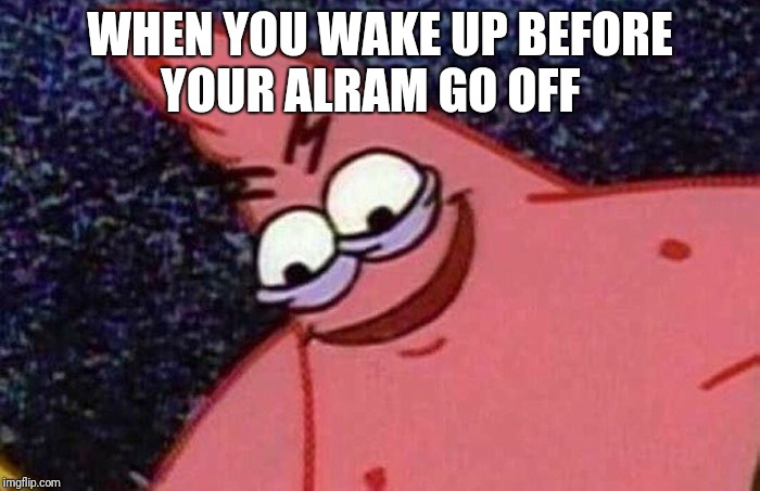 Patrick Meme | WHEN YOU WAKE UP BEFORE YOUR ALRAM GO OFF | image tagged in patrick meme | made w/ Imgflip meme maker