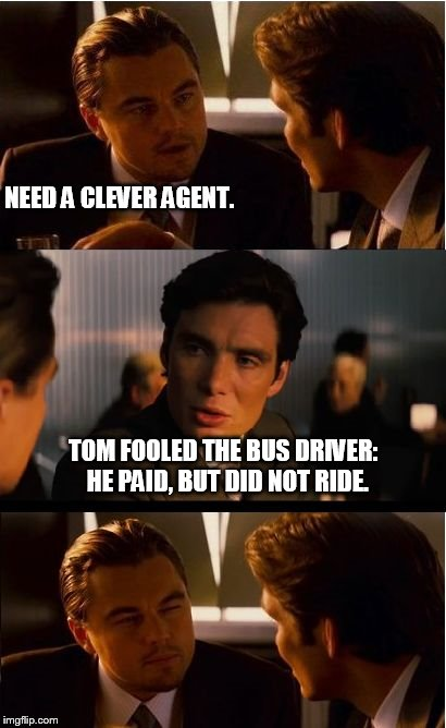 Inception Meme | NEED A CLEVER AGENT. TOM FOOLED THE BUS DRIVER:  HE PAID, BUT DID NOT RIDE. | image tagged in memes,inception | made w/ Imgflip meme maker