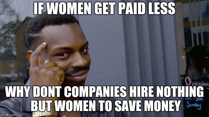Roll Safe Think About It Meme | IF WOMEN GET PAID LESS WHY DONT COMPANIES HIRE NOTHING BUT WOMEN TO SAVE MONEY | image tagged in memes,roll safe think about it | made w/ Imgflip meme maker