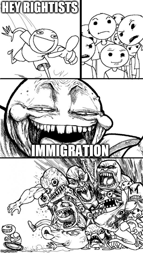 Hey Internet | HEY RIGHTISTS IMMIGRATION | image tagged in memes,hey internet,immigration,immigrant,immigrants,foreigners | made w/ Imgflip meme maker