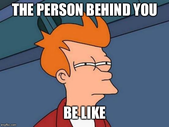 Futurama Fry Meme | THE PERSON BEHIND YOU BE LIKE | image tagged in memes,futurama fry | made w/ Imgflip meme maker