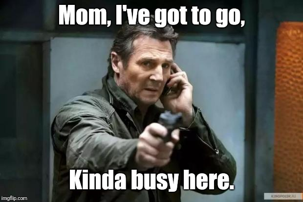 Yes, it IS a bad time to call | Mom, I've got to go, Kinda busy here. | image tagged in taken | made w/ Imgflip meme maker