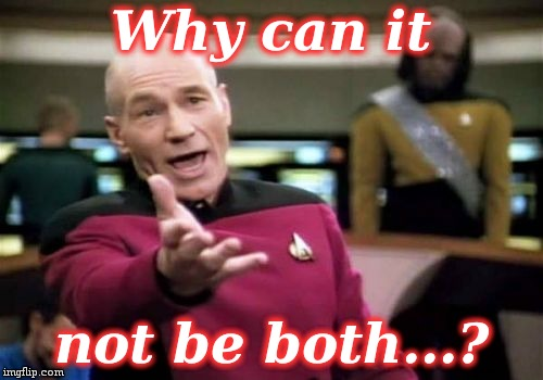 Picard Wtf Meme | Why can it not be both...? | image tagged in memes,picard wtf | made w/ Imgflip meme maker