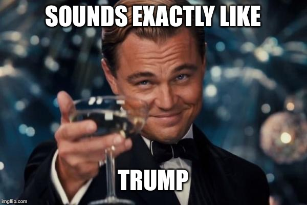Leonardo Dicaprio Cheers Meme | SOUNDS EXACTLY LIKE TRUMP | image tagged in memes,leonardo dicaprio cheers | made w/ Imgflip meme maker