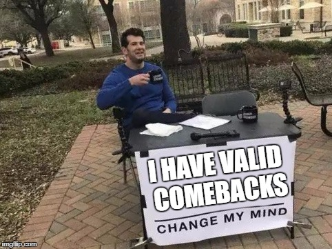 Change My Mind | I HAVE VALID COMEBACKS | image tagged in change my mind,comeback | made w/ Imgflip meme maker