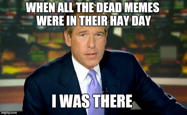 Dead Memes Week, a thecoffeemaster and SilicaSandwhich extravaganza (March 23-29) |  WHEN ALL THE DEAD MEMES WERE IN THEIR HAY DAY; I WAS THERE | image tagged in memes,brian williams was there,jbmemegeek,dead memes week,dead memes | made w/ Imgflip meme maker