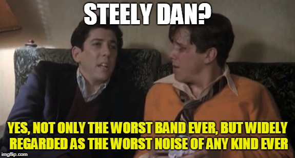 Forget it, he's rolling. | STEELY DAN? YES, NOT ONLY THE WORST BAND EVER, BUT WIDELY REGARDED AS THE WORST NOISE OF ANY KIND EVER | image tagged in forget it,he's rolling | made w/ Imgflip meme maker