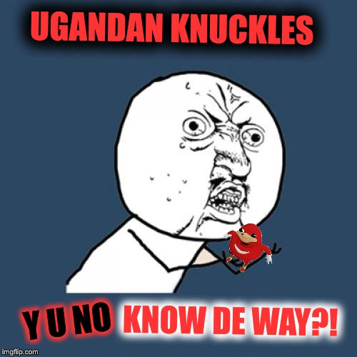 Dead Memes Week! A thecoffeemaster and SilicaSandwhich Event! March 23-29 |  UGANDAN KNUCKLES; KNOW DE WAY?! Y U NO | image tagged in memes,y u no,uganda knuckles,do you know the way,dead memes week,wakandan knuckles | made w/ Imgflip meme maker