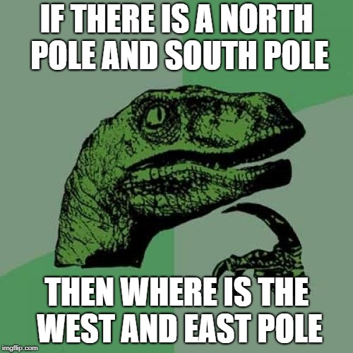 Philosoraptor Meme | IF THERE IS A NORTH POLE AND SOUTH POLE THEN WHERE IS THE WEST AND EAST POLE | image tagged in memes,philosoraptor,ssby,funny | made w/ Imgflip meme maker