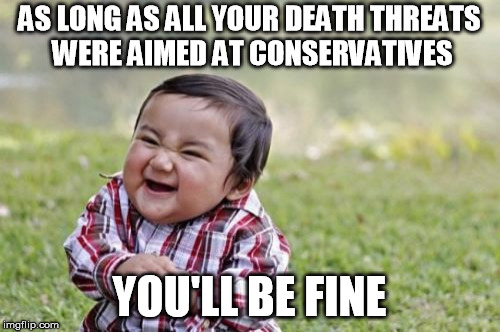 Evil Toddler Meme | AS LONG AS ALL YOUR DEATH THREATS WERE AIMED AT CONSERVATIVES YOU'LL BE FINE | image tagged in memes,evil toddler | made w/ Imgflip meme maker