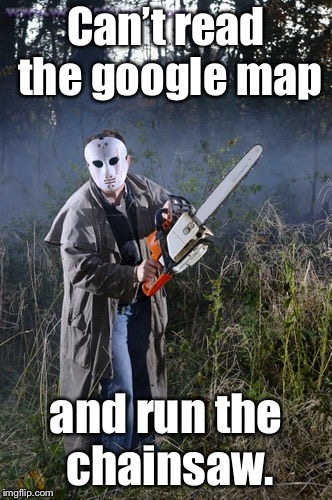 Can't read the google map and run the chainsaw. | made w/ Imgflip meme maker