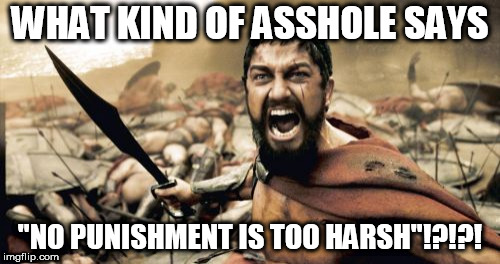"Sparta Leonidas Meme | WHAT KIND OF ASSHOLE SAYS ""NO PUNISHMENT IS TOO HARSH""!?!?! 