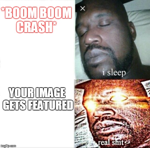 Sleeping Shaq Meme | *BOOM BOOM CRASH* YOUR IMAGE GETS FEATURED | image tagged in memes,sleeping shaq | made w/ Imgflip meme maker