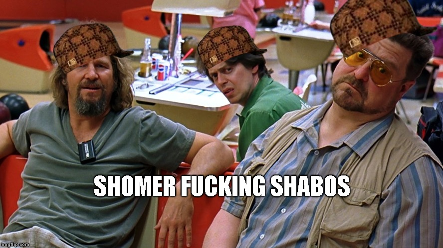 SHOMER F**KING SHABOS | image tagged in the dude | made w/ Imgflip meme maker